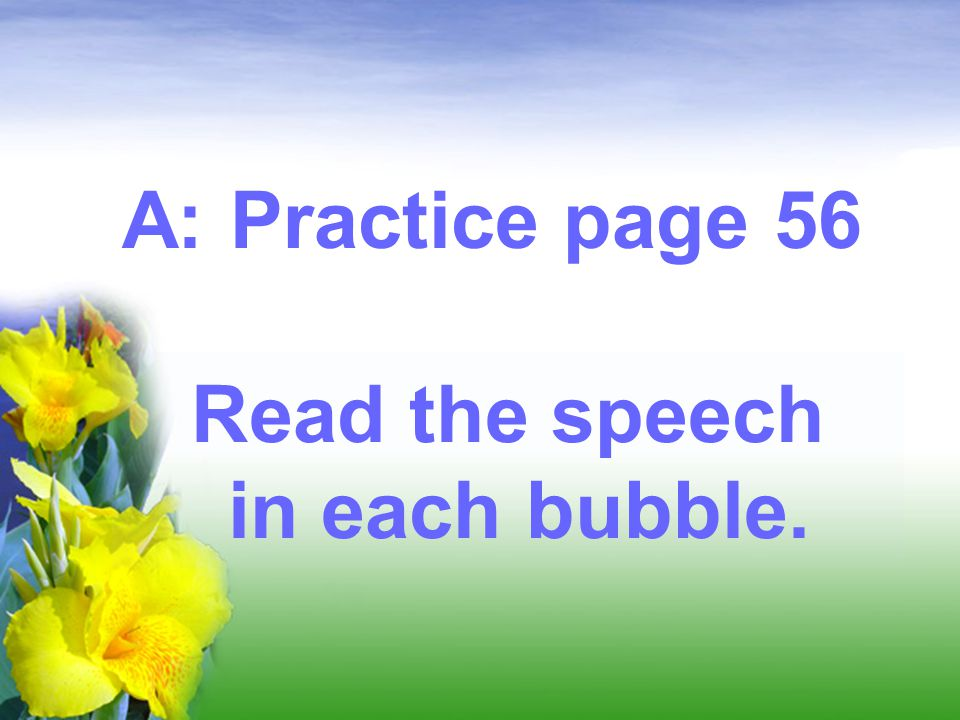 A: Practice page 56 Read the speech in each bubble.