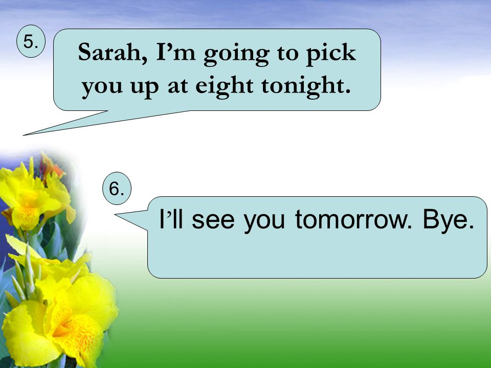 Sarah, I'm going to pick you up at eight tonight.