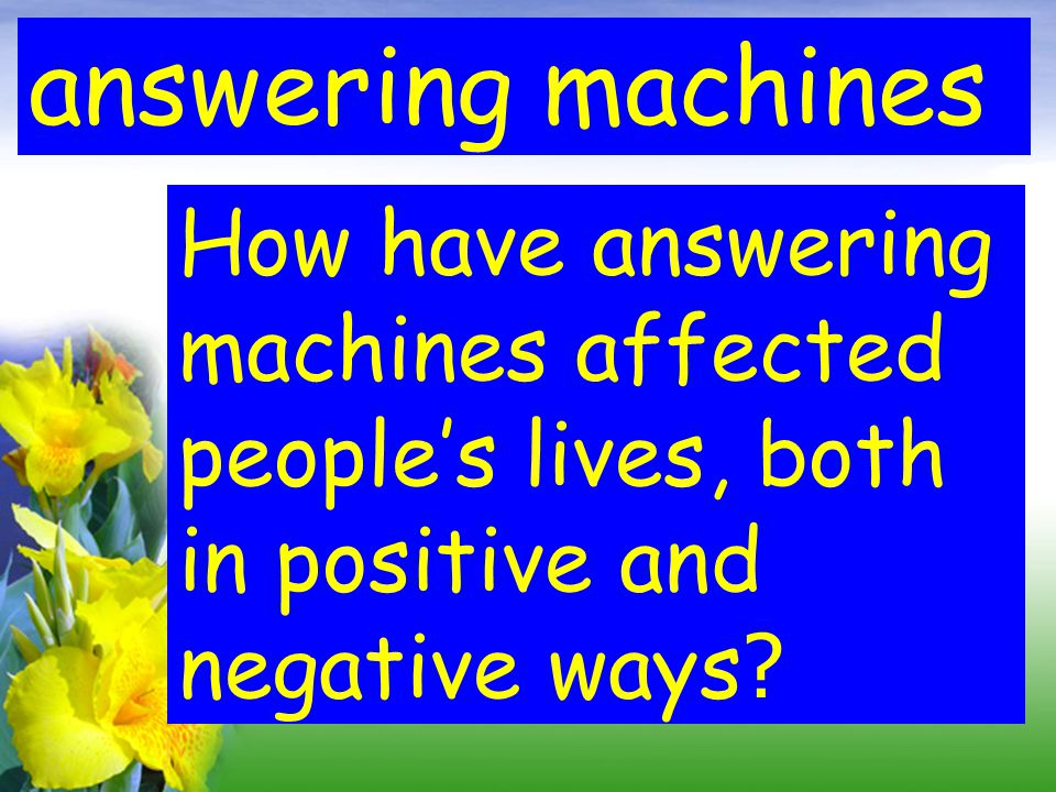 answering machines How have answering machines affected people's lives, both in positive and negative ways