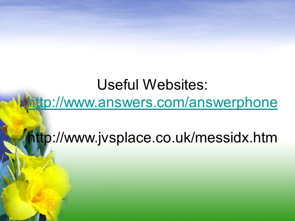 Useful Websites: http://www.answers.com/answerphone http://www.jvsplace.co.uk/messidx.htm