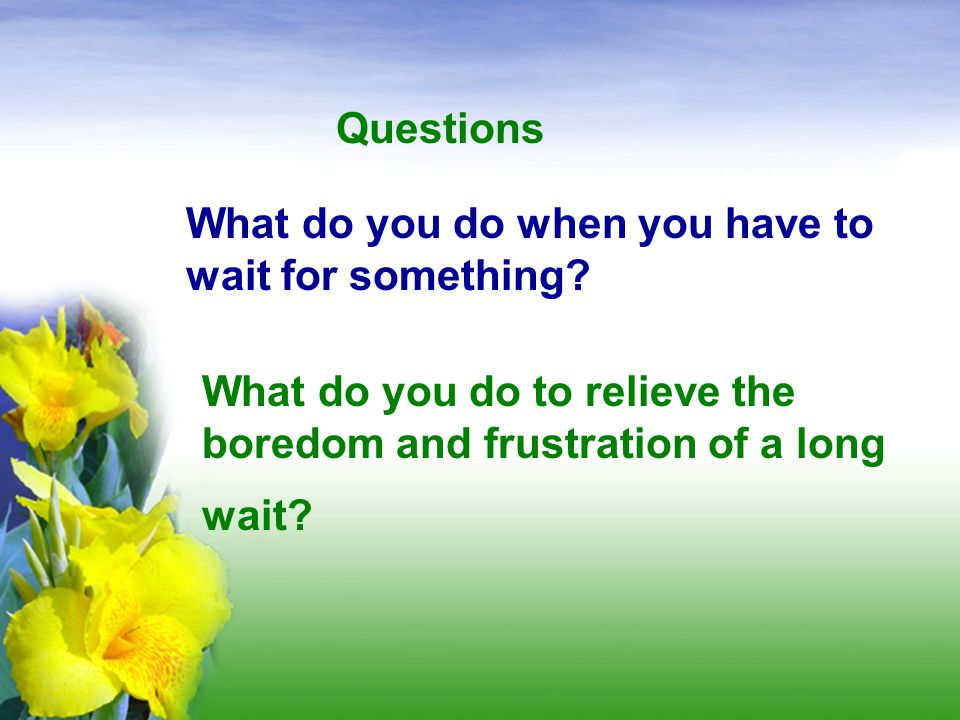 Questions What do you do when you have to wait for something.