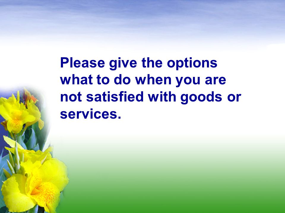 Please give the options what to do when you are not satisfied with goods or services.