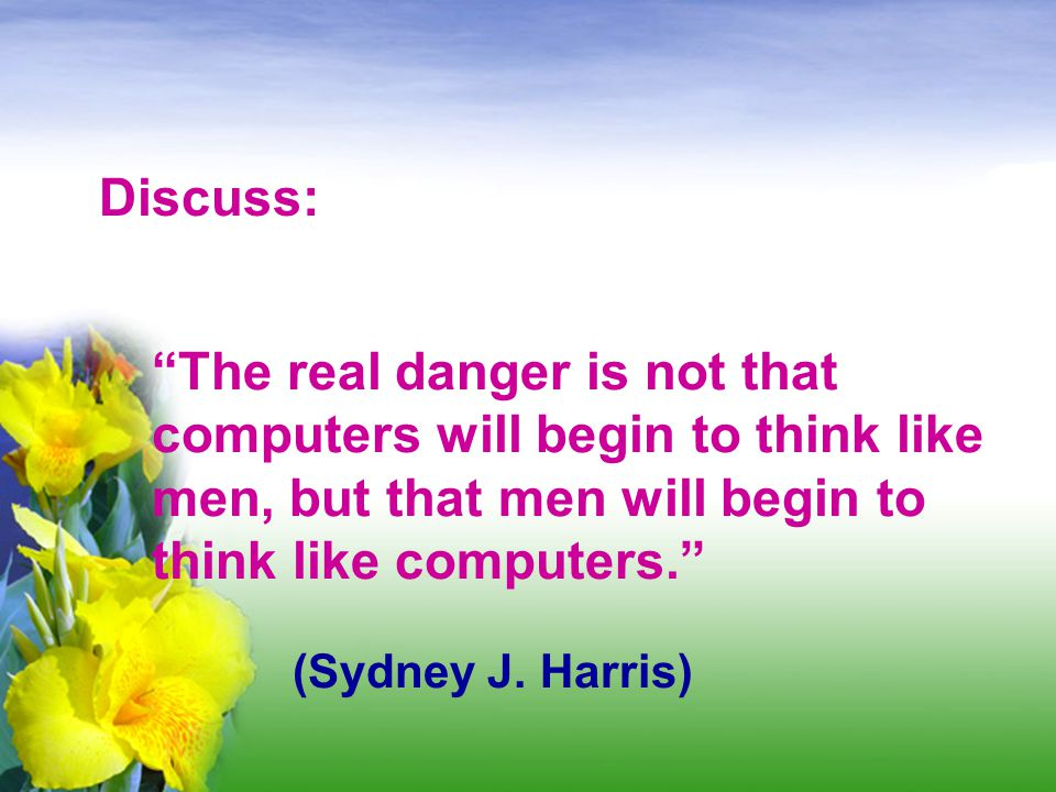 Discuss: The real danger is not that computers will begin to think like men, but that men will begin to think like computers.