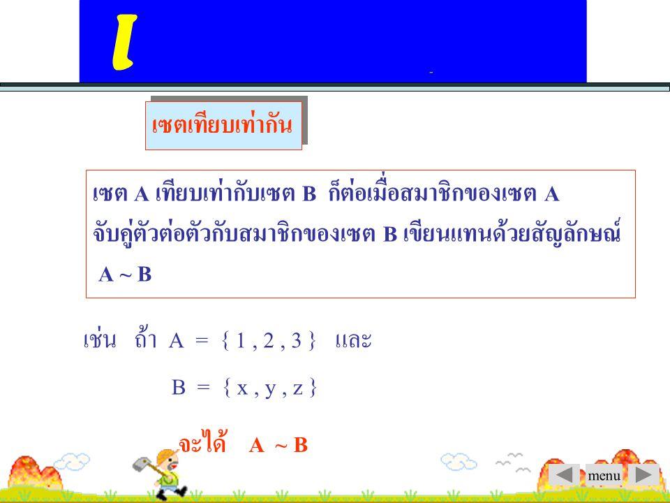 เซตเทียบเท่ากัน เซต A เทียบเท่ากับเซต B ก็ต่อเมื่อสมาชิกของเซต A จับคู่ตัวต่อตัวกับสมาชิกของเซต B เขียนแทนด้วยสัญลักษณ์