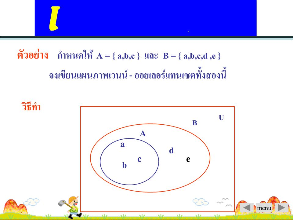 ตัวอย่าง กำหนดให้ A = { a,b,c } และ B = { a,b,c,d ,e }