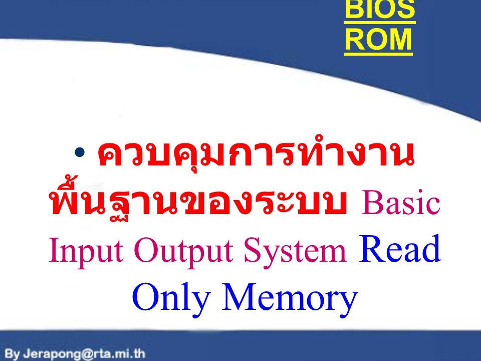 BIOS ROM ควบคุมการทำงานพื้นฐานของระบบ Basic Input Output System Read Only Memory