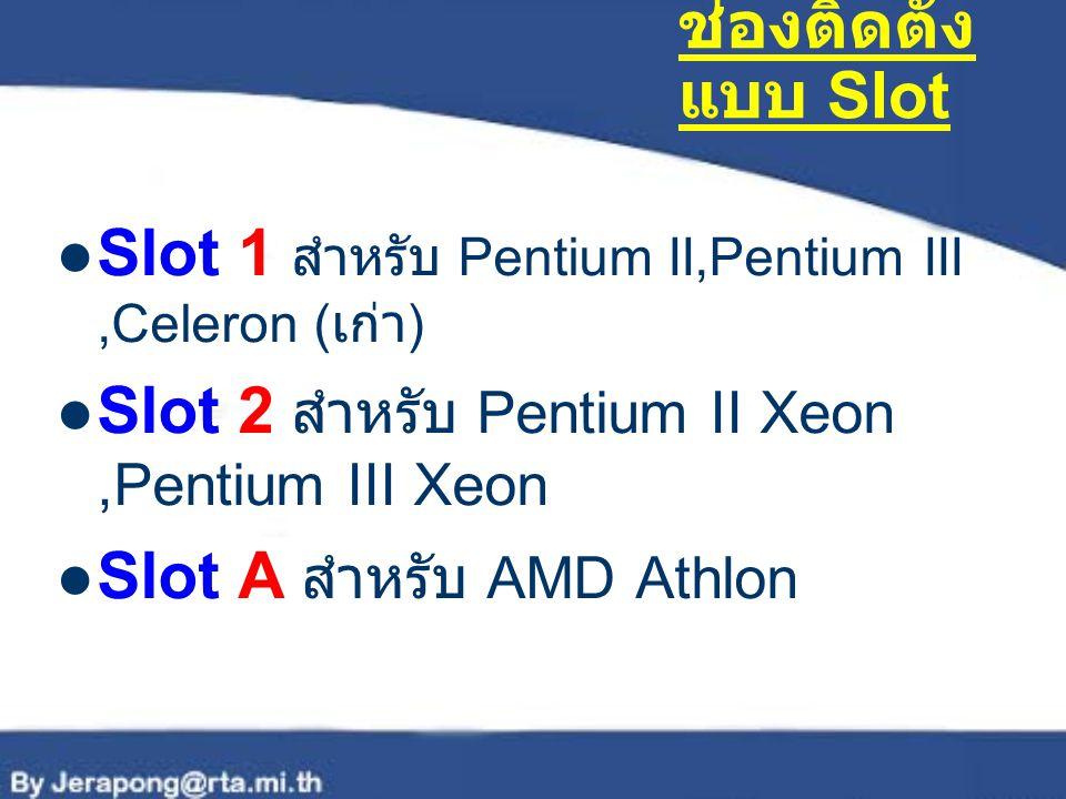 ช่องติดตั้งแบบ Slot Slot 1 สำหรับ Pentium II,Pentium III ,Celeron (เก่า) Slot 2 สำหรับ Pentium II Xeon ,Pentium III Xeon.