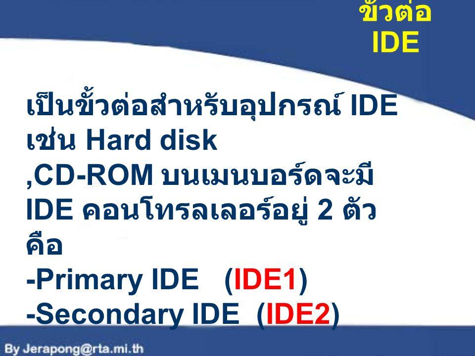 ขั้วต่อ IDE เป็นขั้วต่อสำหรับอุปกรณ์ IDE เช่น Hard disk ,CD-ROM บนเมนบอร์ดจะมี IDE คอนโทรลเลอร์อยู่ 2 ตัวคือ.