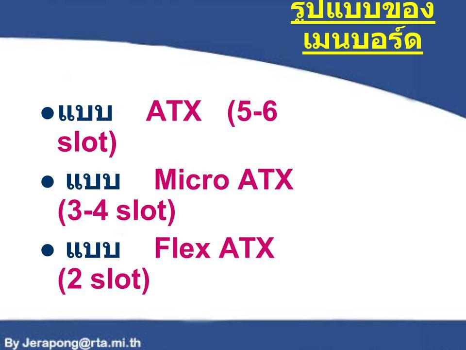 รูปแบบของเมนบอร์ด แบบ ATX (5-6 slot) แบบ Micro ATX (3-4 slot) แบบ Flex ATX (2 slot)