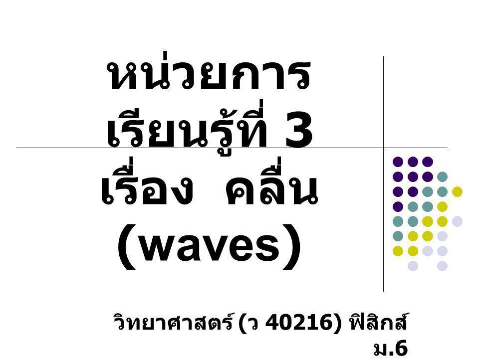 หน่วยการเรียนรู้ที่ 3 เรื่อง คลื่น (waves)