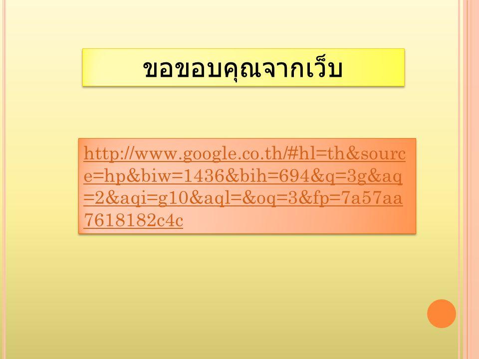 ขอขอบคุณจากเว็บ http://www.google.co.th/#hl=th&source=hp&biw=1436&bih=694&q=3g&aq=2&aqi=g10&aql=&oq=3&fp=7a57aa7618182c4c.