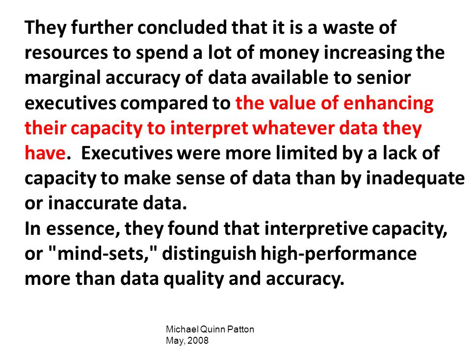 They further concluded that it is a waste of resources to spend a lot of money increasing the marginal accuracy of data available to senior executives compared to the value of enhancing their capacity to interpret whatever data they have. Executives were more limited by a lack of capacity to make sense of data than by inadequate or inaccurate data.