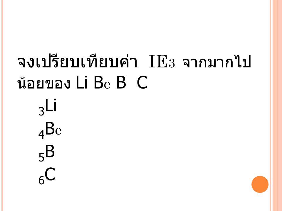 จงเปรียบเทียบค่า IE3 จากมากไปน้อยของ Li Be B C 3Li 4Be 5B 6C