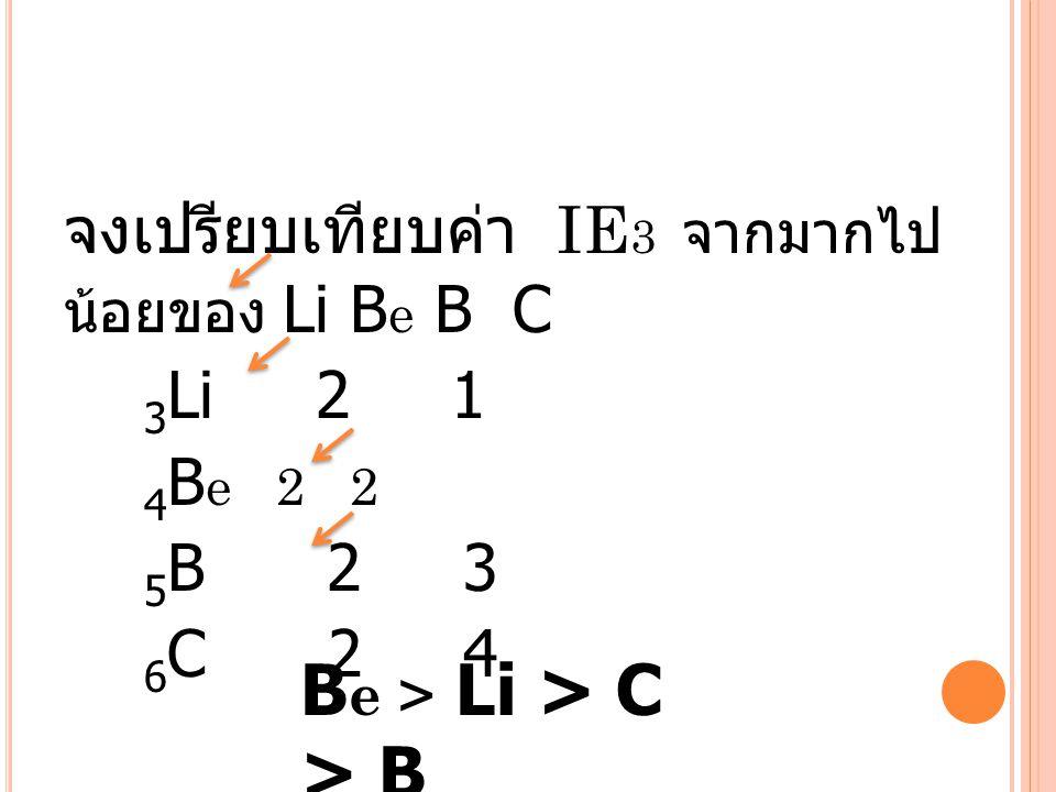 จงเปรียบเทียบค่า IE3 จากมากไปน้อยของ Li Be B C 3Li 2 1 4Be 2 2 5B 2 3 6C 2 4