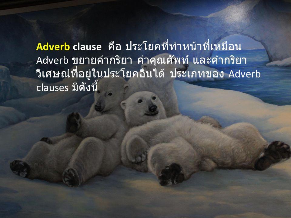 Adverb clause คือ ประโยคที่ทำหน้าที่เหมือน Adverb ขยายคำกริยา คำคุณศัพท์ และคำกริยาวิเศษณ์ที่อยู่ในประโยคอื่นได้ ประเภทของ Adverb clauses มีดังนี้