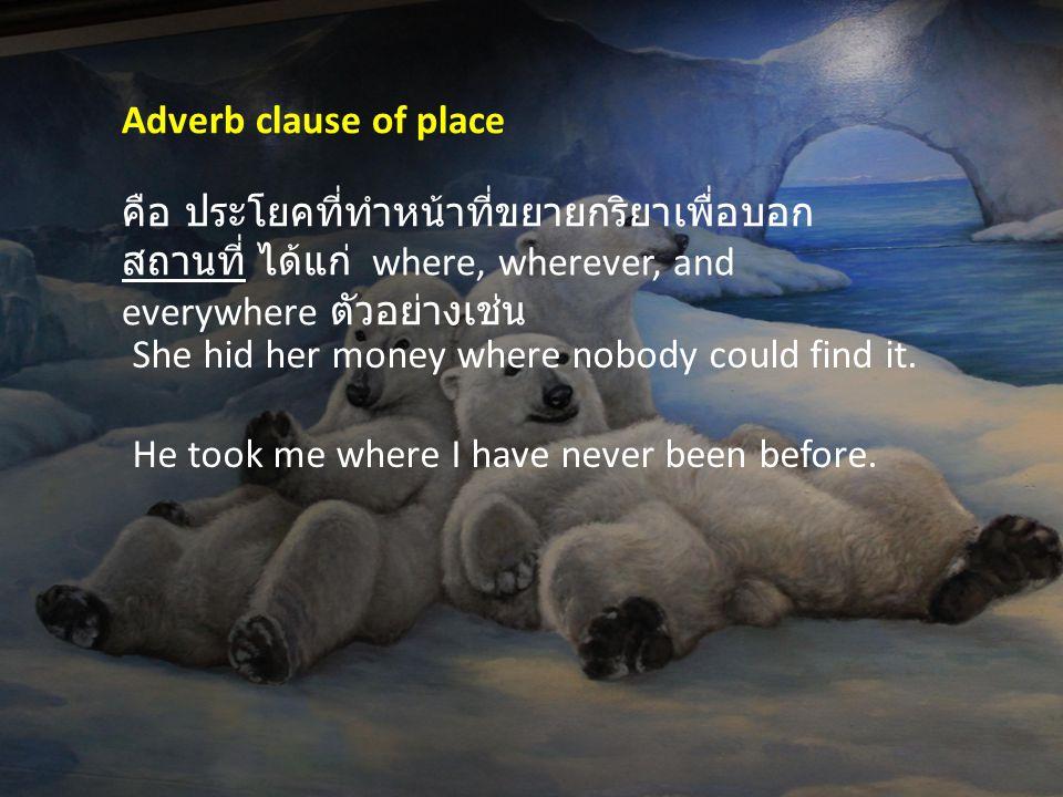 Adverb clause of place คือ ประโยคที่ทำหน้าที่ขยายกริยาเพื่อบอกสถานที่ ได้แก่ where, wherever, and everywhere ตัวอย่างเช่น.