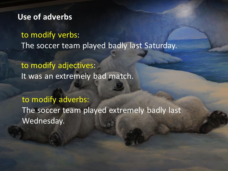 Use of adverbs to modify verbs: The soccer team played badly last Saturday. to modify adjectives: It was an extremely bad match.