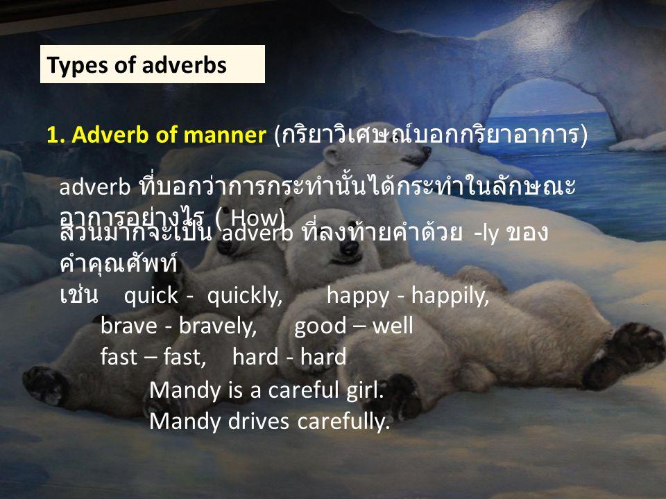 Types of adverbs 1. Adverb of manner (กริยาวิเศษณ์บอกกริยาอาการ) adverb ที่บอกว่าการกระทำนั้นได้กระทำในลักษณะอาการอย่างไร ( How)