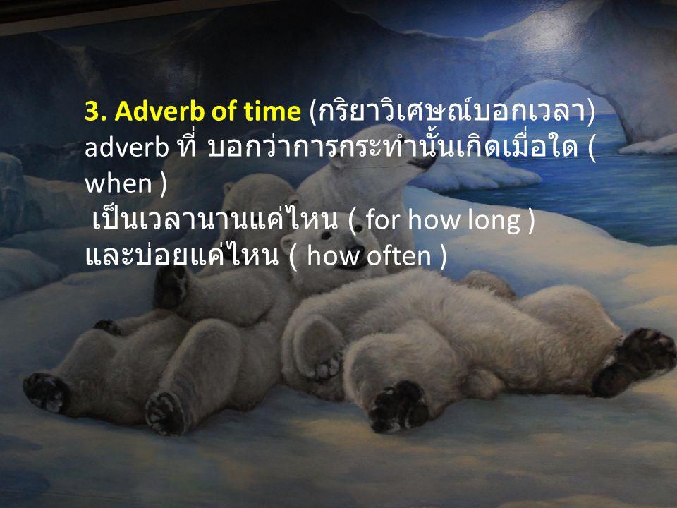 3. Adverb of time (กริยาวิเศษณ์บอกเวลา) adverb ที่ บอกว่าการกระทำนั้นเกิดเมื่อใด ( when )