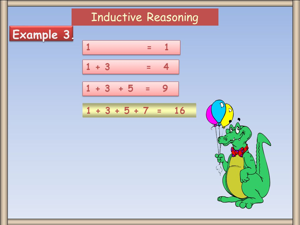 Inductive Reasoning Example 3. 1 = 1 1 + 3 = 4 1 + 3 + 5 = 9