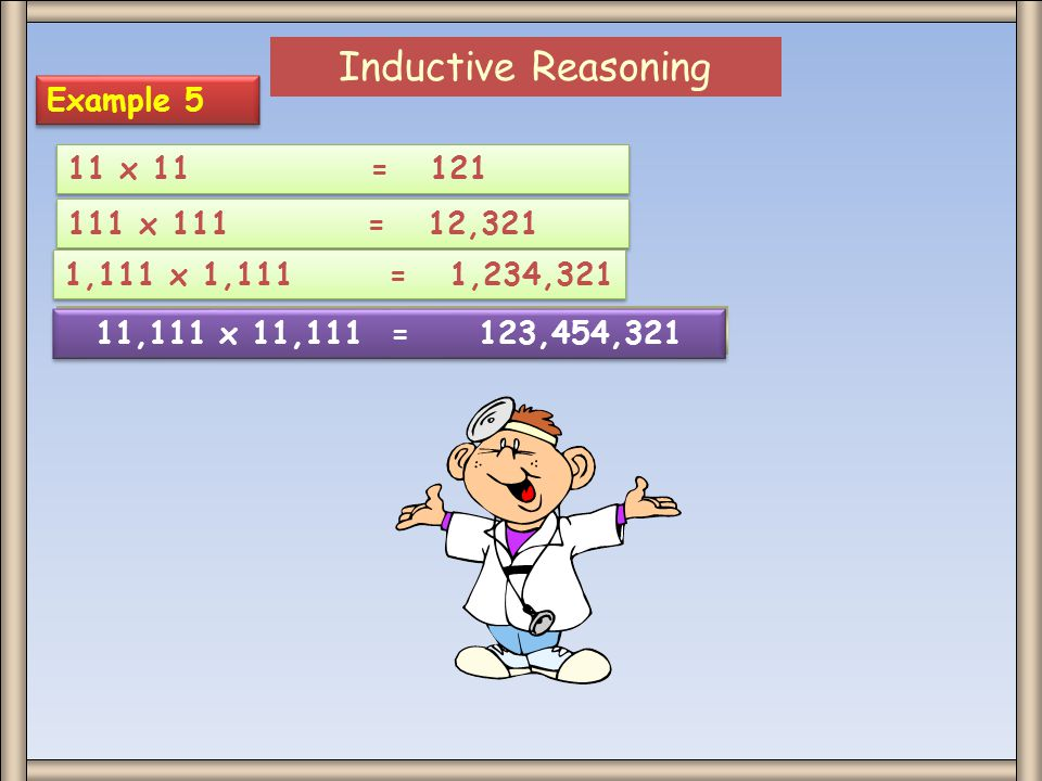 Inductive Reasoning Example 5 11 x 11 = 121 111 x 111 = 12,321