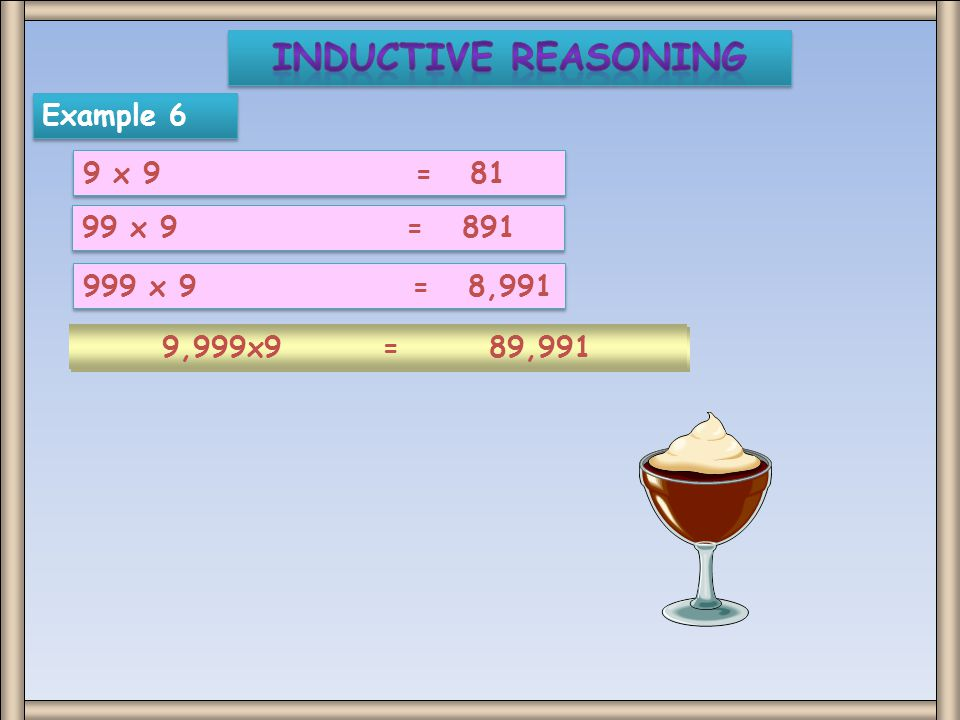Inductive Reasoning Example 6 9 x 9 = 81 99 x 9 = 891 999 x 9 = 8,991