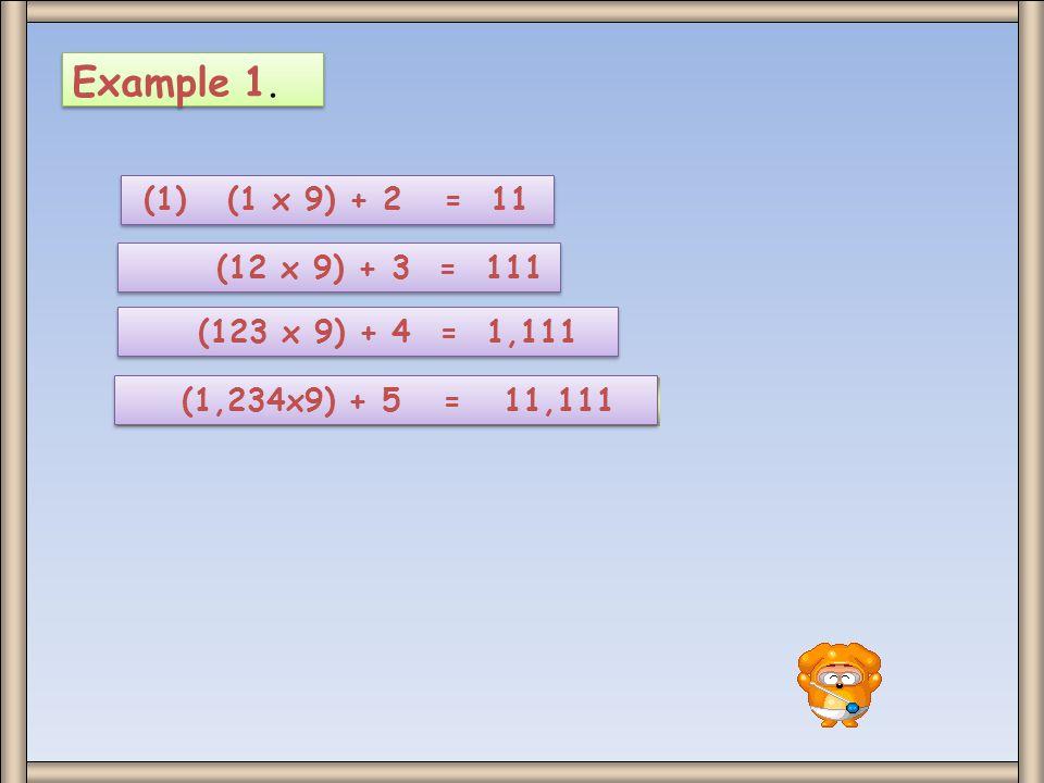 Example 1. (1) (1 x 9) + 2 = 11. (12 x 9) + 3 = 111.