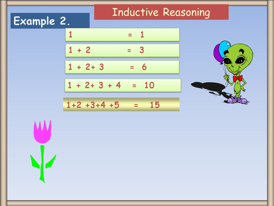 Inductive Reasoning Example 2. 1 = 1 1 + 2 = 3 1 + 2+ 3 = 6