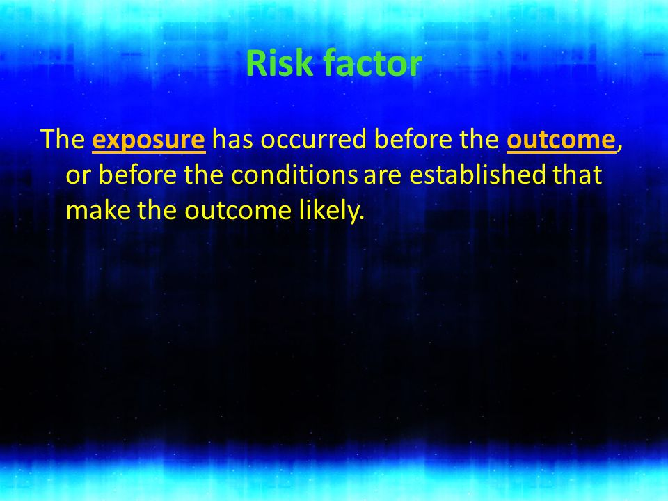 Risk factor The exposure has occurred before the outcome, or before the conditions are established that make the outcome likely.