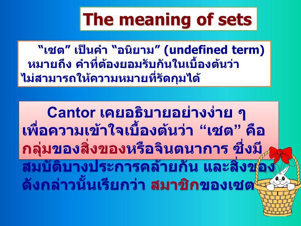 The meaning of sets เซต เป็นคำ อนิยาม (undefined term) หมายถึง คำที่ต้องยอมรับกันในเบื้องต้นว่า.