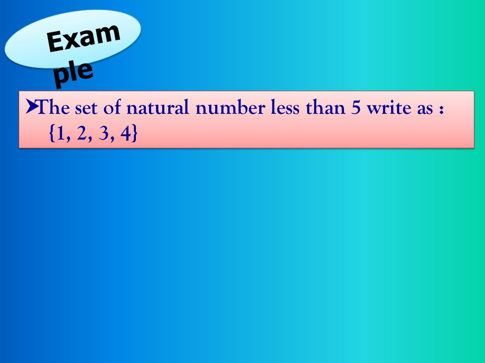 Example The set of natural number less than 5 write as : {1, 2, 3, 4}