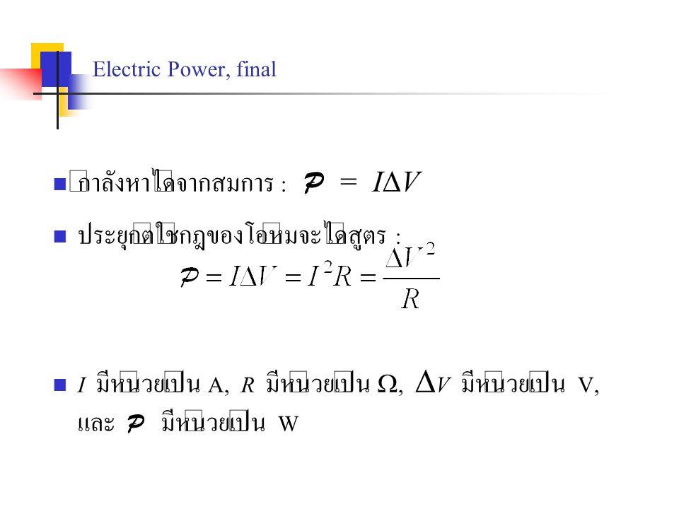 Electric Power, final กำลังหาได้จากสมการ : P = IV. ประยุกต์ใช้กฎของโอห์มจะได้สูตร :