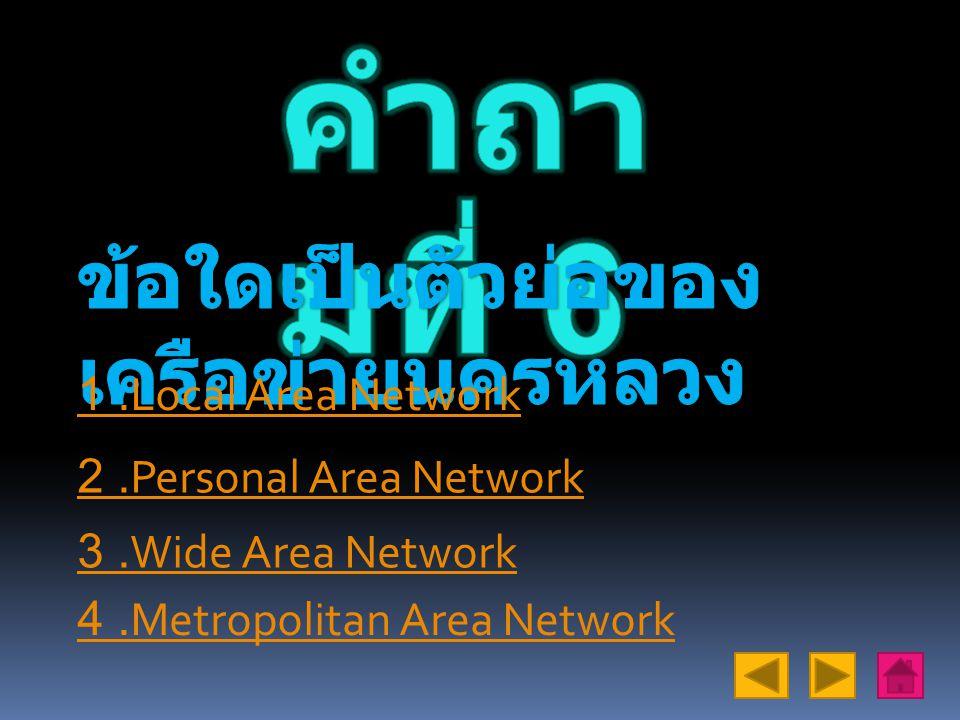 คำถามที่ 6 ข้อใดเป็นตัวย่อของเครือข่ายนครหลวง 1 .Local Area Network