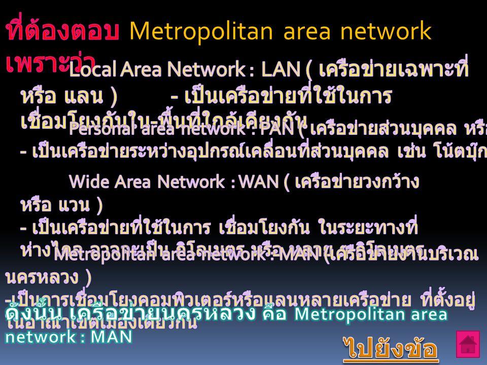 ที่ต้องตอบ Metropolitan area network เพราะว่า