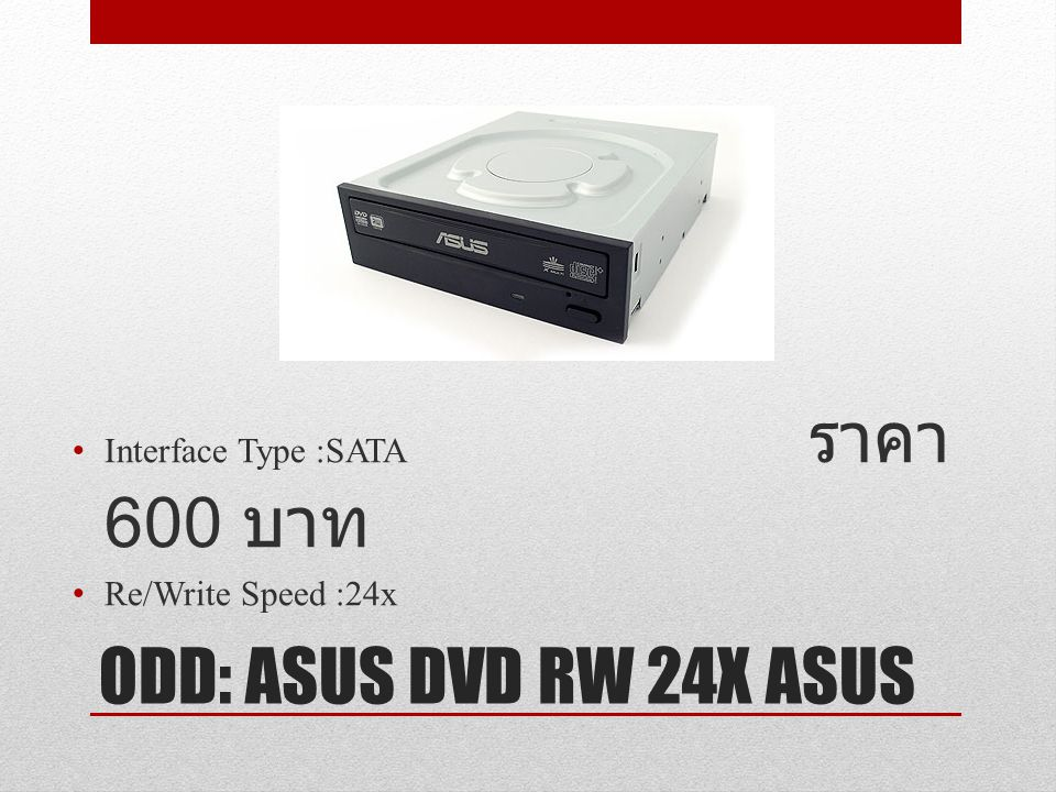 ODD: ASUS DVD RW 24X ASUS Interface Type :SATA ราคา 600 บาท