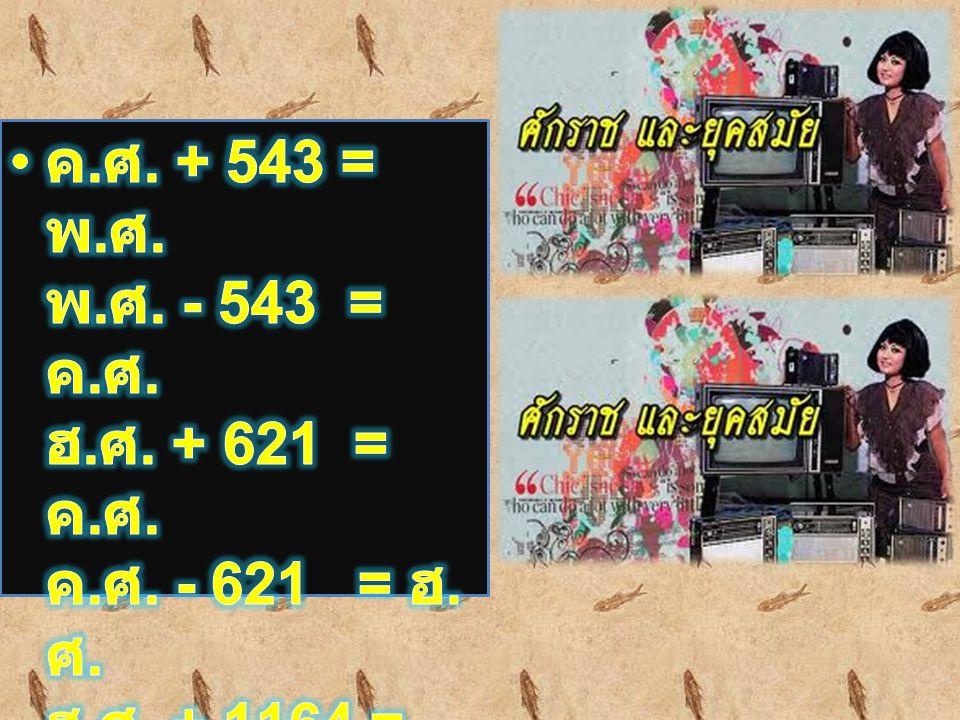 ค. ศ. + 543 = พ. ศ. พ. ศ. - 543 = ค. ศ. ฮ. ศ. + 621 = ค. ศ. ค. ศ