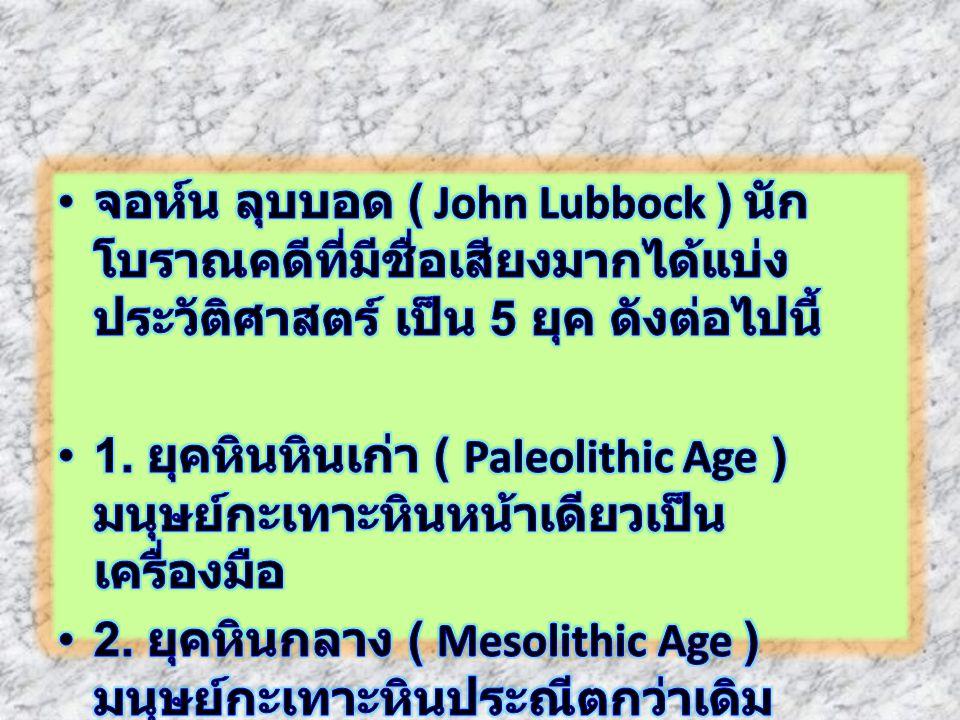 จอห์น ลุบบอด ( John Lubbock ) นักโบราณคดีที่มีชื่อเสียงมากได้แบ่งประวัติศาสตร์ เป็น 5 ยุค ดังต่อไปนี้