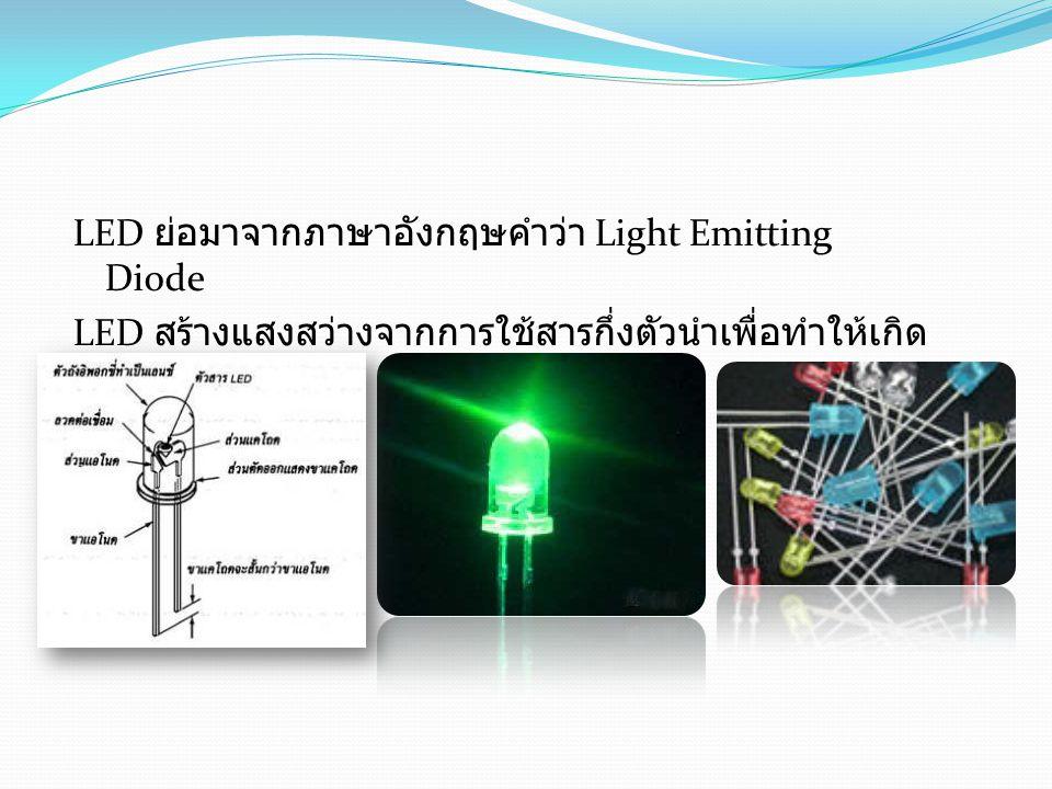 LED ย่อมาจากภาษาอังกฤษคำว่า Light Emitting Diode LED สร้างแสงสว่างจากการใช้สารกึ่งตัวนำเพื่อทำให้เกิดแสงสีต่างๆ