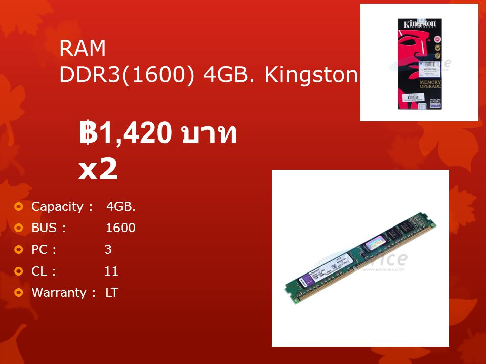 ฿1,420 บาท x2 RAM DDR3(1600) 4GB. Kingston Capacity : 4GB. BUS : 1600