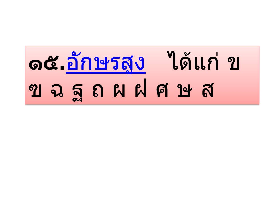 ๑๕.อักษรสูง ได้แก่ ข ฃ ฉ ฐ ถ ผ ฝ ศ ษ ส