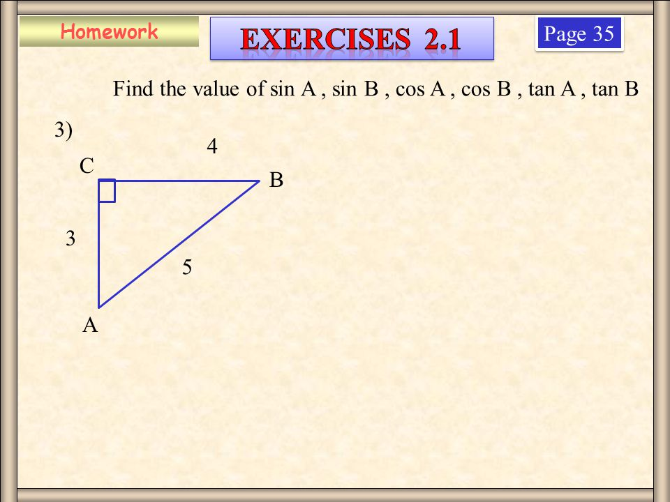 Homework Exercises 2.1. Page 35. Find the value of sin A , sin B , cos A , cos B , tan A , tan B.