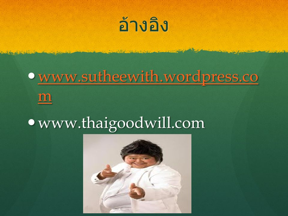 อ้างอิง www.sutheewith.wordpress.co m www.thaigoodwill.com