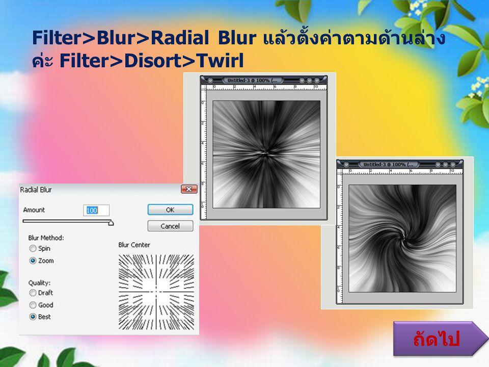 Filter>Blur>Radial Blur แล้วตั้งค่าตามด้านล่างค่ะ Filter>Disort>Twirl