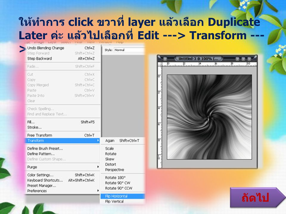 ให้ทำการ click ขวาที่ layer แล้วเลือก Duplicate Later ค่ะ แล้วไปเลือกที่ Edit ---> Transform ---> Flip Horizontal