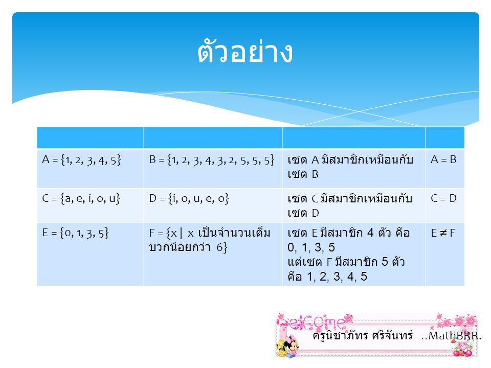 ตัวอย่าง A = {1, 2, 3, 4, 5} B = {1, 2, 3, 4, 3, 2, 5, 5, 5} เซต A มีสมาชิกเหมือนกับเซต B. A = B.