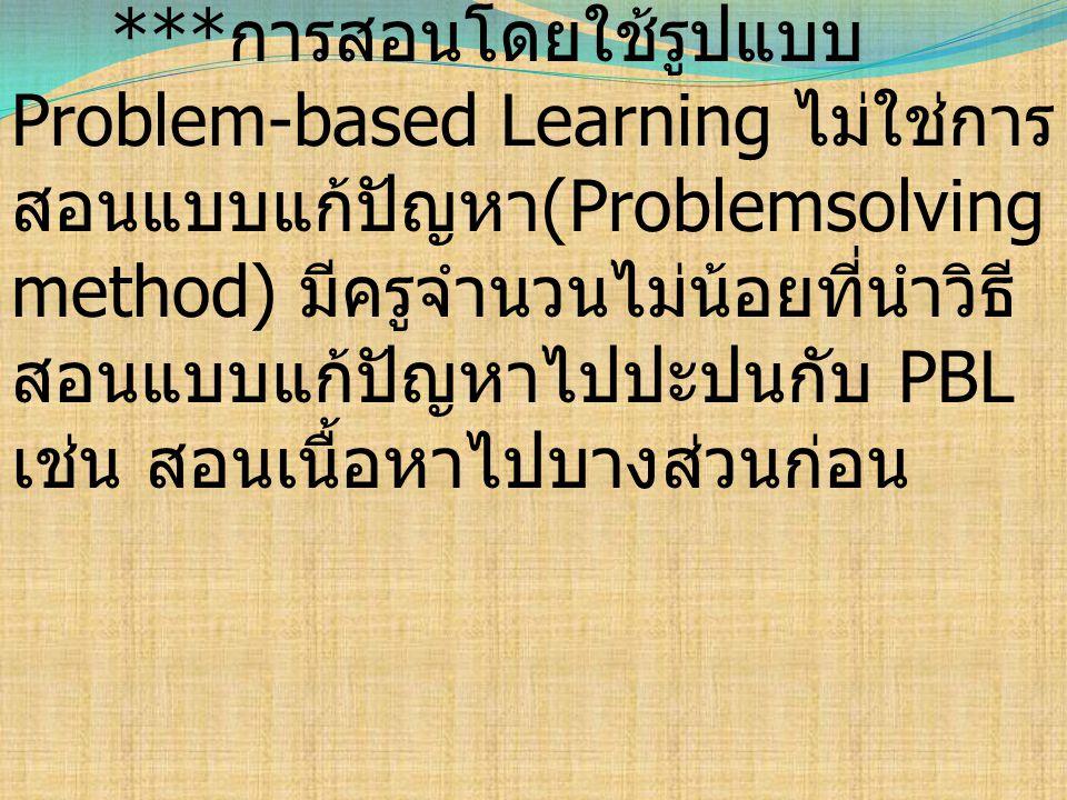 ***การสอนโดยใช้รูปแบบ Problem-based Learning ไม่ใช่การสอนแบบแก้ปัญหา(Problemsolving method) มีครูจำนวนไม่น้อยที่นำวิธีสอนแบบแก้ปัญหาไปปะปนกับ PBL เช่น สอนเนื้อหาไปบางส่วนก่อน