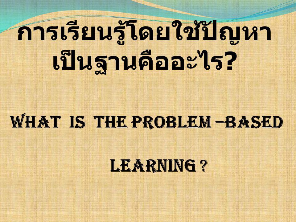 การเรียนรู้โดยใช้ปัญหาเป็นฐานคืออะไร