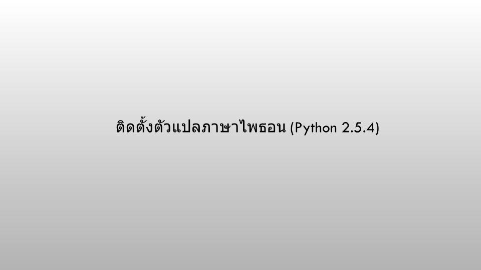 ติดตั้งตัวแปลภาษาไพธอน (Python 2.5.4)