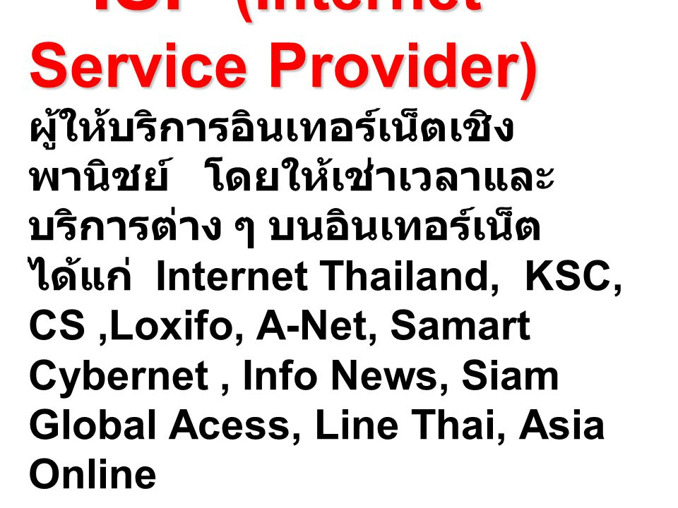 ISP (Internet Service Provider) ผู้ให้บริการอินเทอร์เน็ตเชิงพานิชย์ โดยให้เช่าเวลาและบริการต่าง ๆ บนอินเทอร์เน็ต ได้แก่ Internet Thailand, KSC, CS ,Loxifo, A-Net, Samart Cybernet , Info News, Siam Global Acess, Line Thai, Asia Online