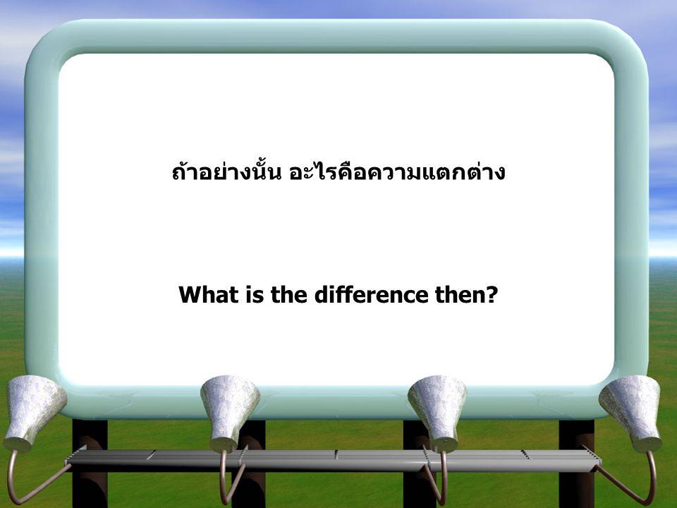 ถ้าอย่างนั้น อะไรคือความแตกต่าง What is the difference then